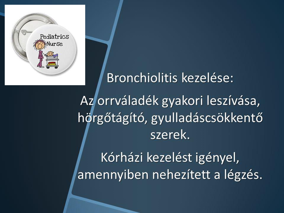 Bronchiolitis kezelése: Az orrváladék gyakori leszívása, hörgőtágító, gyulladáscsökkentő szerek. Kórházi kezelést igényel, amennyiben nehezített a lég