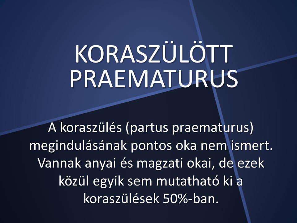 KORASZÜLÖTT PRAEMATURUS A koraszülés (partus praematurus) megindulásának pontos oka nem ismert. Vannak anyai és magzati okai, de ezek közül egyik sem