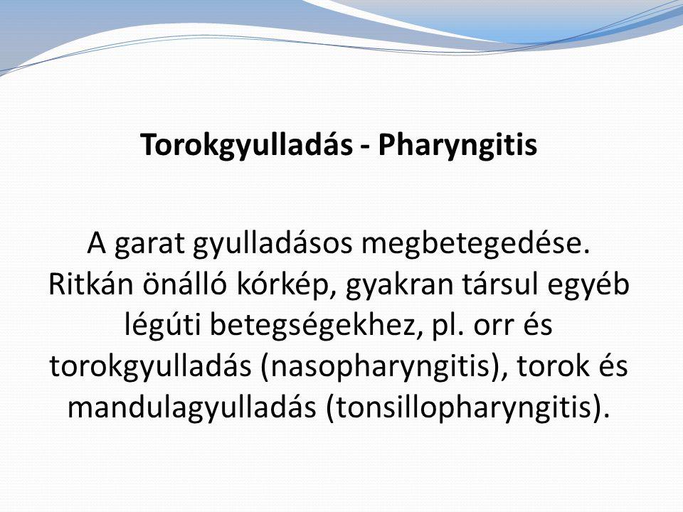 Torokgyulladás - Pharyngitis A garat gyulladásos megbetegedése. Ritkán önálló kórkép, gyakran társul egyéb légúti betegségekhez, pl. orr és torokgyull