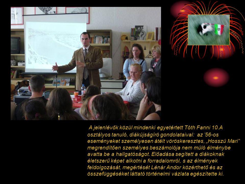 A jelenlévők közül mindenki egyetértett Tóth Fanni 10.A osztályos tanuló, diákújságíró gondolataival: az '56-os eseményeket személyesen átélt vörösker