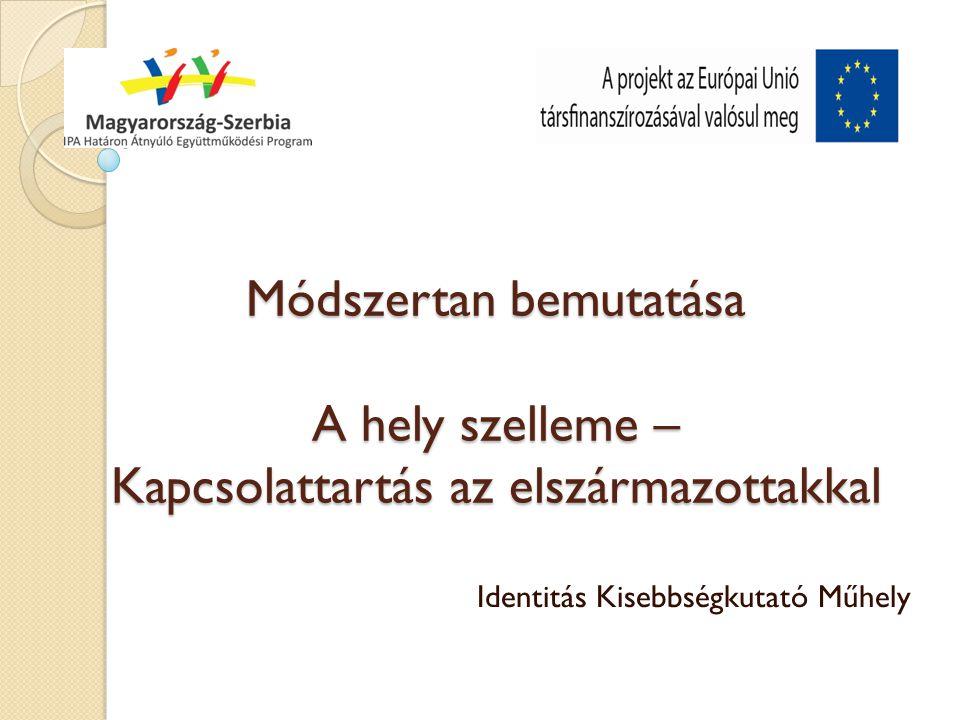 Módszertan bemutatása A hely szelleme – Kapcsolattartás az elszármazottakkal Identitás Kisebbségkutató Műhely