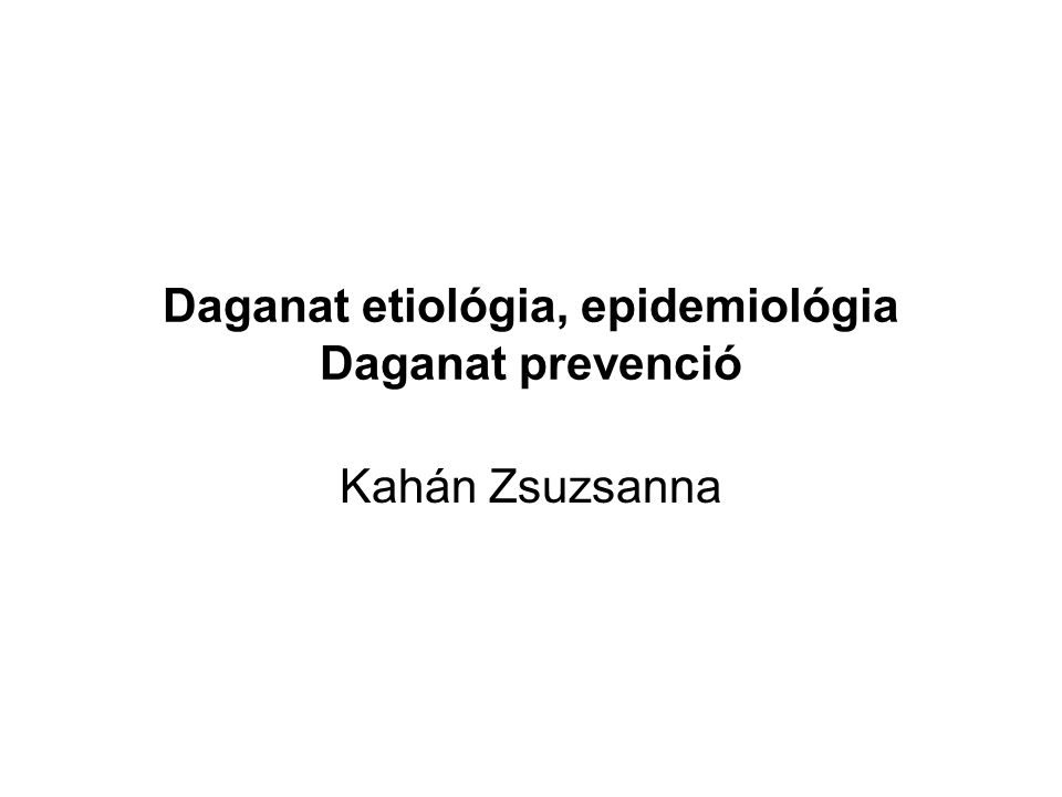Daganat etiológia, epidemiológia Daganat prevenció Kahán Zsuzsanna