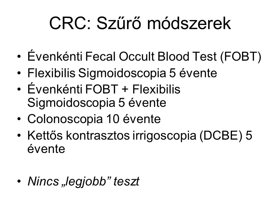 CRC: Szűrő módszerek Évenkénti Fecal Occult Blood Test (FOBT) Flexibilis Sigmoidoscopia 5 évente Évenkénti FOBT + Flexibilis Sigmoidoscopia 5 évente C