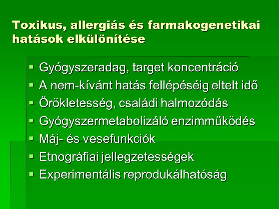 Toxikus, allergiás és farmakogenetikai hatások elkülönítése  Gyógyszeradag, target koncentráció  A nem-kívánt hatás fellépéséig eltelt idő  Örökletesség, családi halmozódás  Gyógyszermetabolizáló enzimműködés  Máj- és vesefunkciók  Etnográfiai jellegzetességek  Experimentális reprodukálhatóság