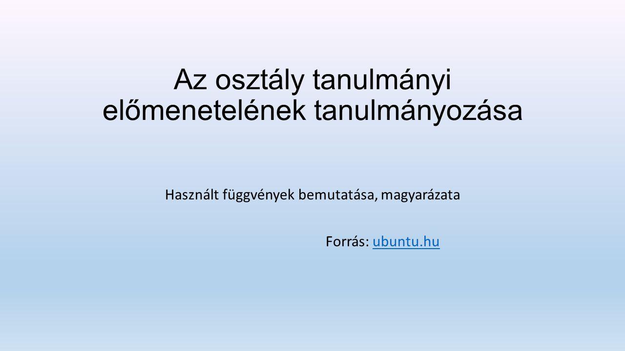 Az osztály tanulmányi előmenetelének tanulmányozása Használt függvények bemutatása, magyarázata Forrás: ubuntu.huubuntu.hu