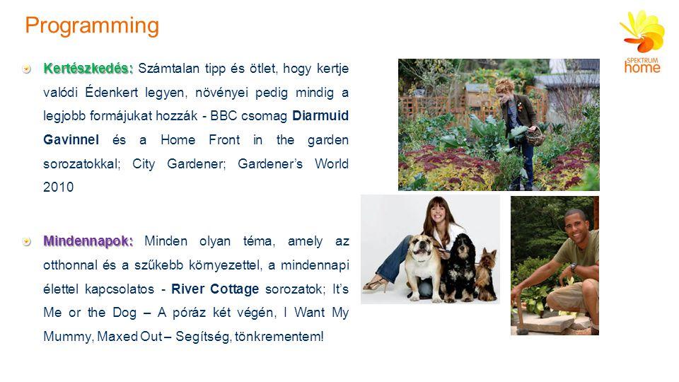 Kertészkedés: Kertészkedés: Számtalan tipp és ötlet, hogy kertje valódi Édenkert legyen, növényei pedig mindig a legjobb formájukat hozzák - BBC csomag Diarmuid Gavinnel és a Home Front in the garden sorozatokkal; City Gardener; Gardener's World 2010 Mindennapok: Mindennapok: Minden olyan téma, amely az otthonnal és a szűkebb környezettel, a mindennapi élettel kapcsolatos - River Cottage sorozatok; It's Me or the Dog – A póráz két végén, I Want My Mummy, Maxed Out – Segítség, tönkrementem.