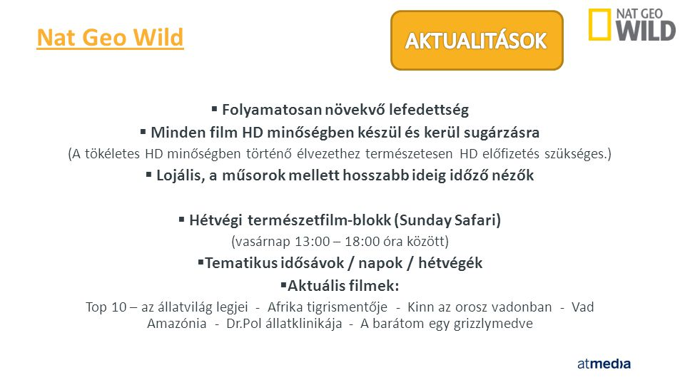  Folyamatosan növekvő lefedettség  Minden film HD minőségben készül és kerül sugárzásra (A tökéletes HD minőségben történő élvezethez természetesen HD előfizetés szükséges.)  Lojális, a műsorok mellett hosszabb ideig időző nézők  Hétvégi természetfilm-blokk (Sunday Safari) (vasárnap 13:00 – 18:00 óra között)  Tematikus idősávok / napok / hétvégék  Aktuális filmek: Top 10 – az állatvilág legjei - Afrika tigrismentője - Kinn az orosz vadonban - Vad Amazónia - Dr.Pol állatklinikája - A barátom egy grizzlymedve