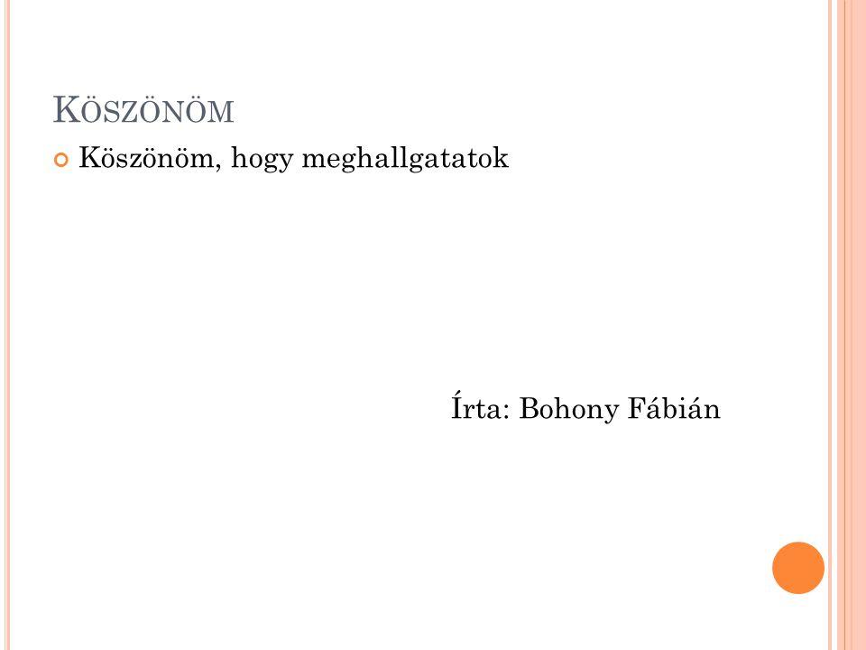 K ÖSZÖNÖM Köszönöm, hogy meghallgatatok Írta: Bohony Fábián