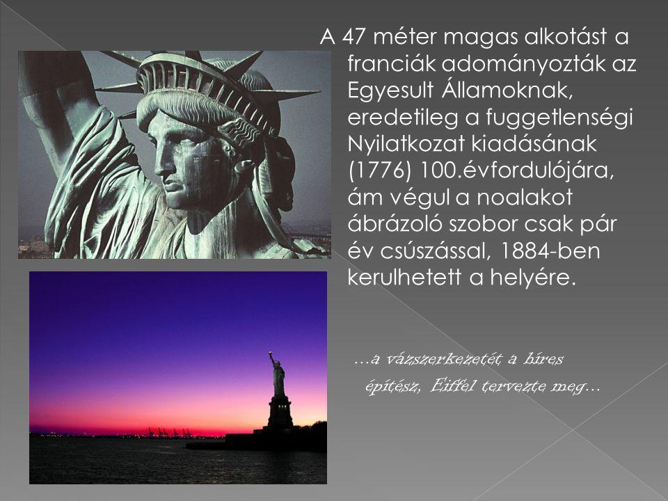 A 47 méter magas alkotást a franciák adományozták az Egyesult Államoknak, eredetileg a fuggetlenségi Nyilatkozat kiadásának (1776) 100.évfordulójára,