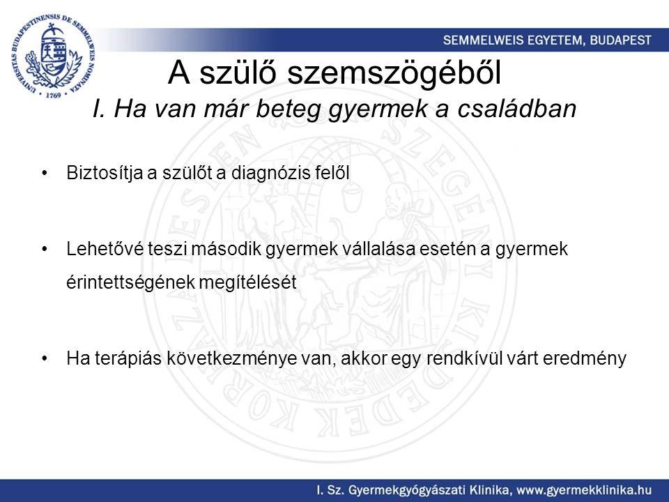 A szülő szemszögéből I. Ha van már beteg gyermek a családban Biztosítja a szülőt a diagnózis felől Lehetővé teszi második gyermek vállalása esetén a g