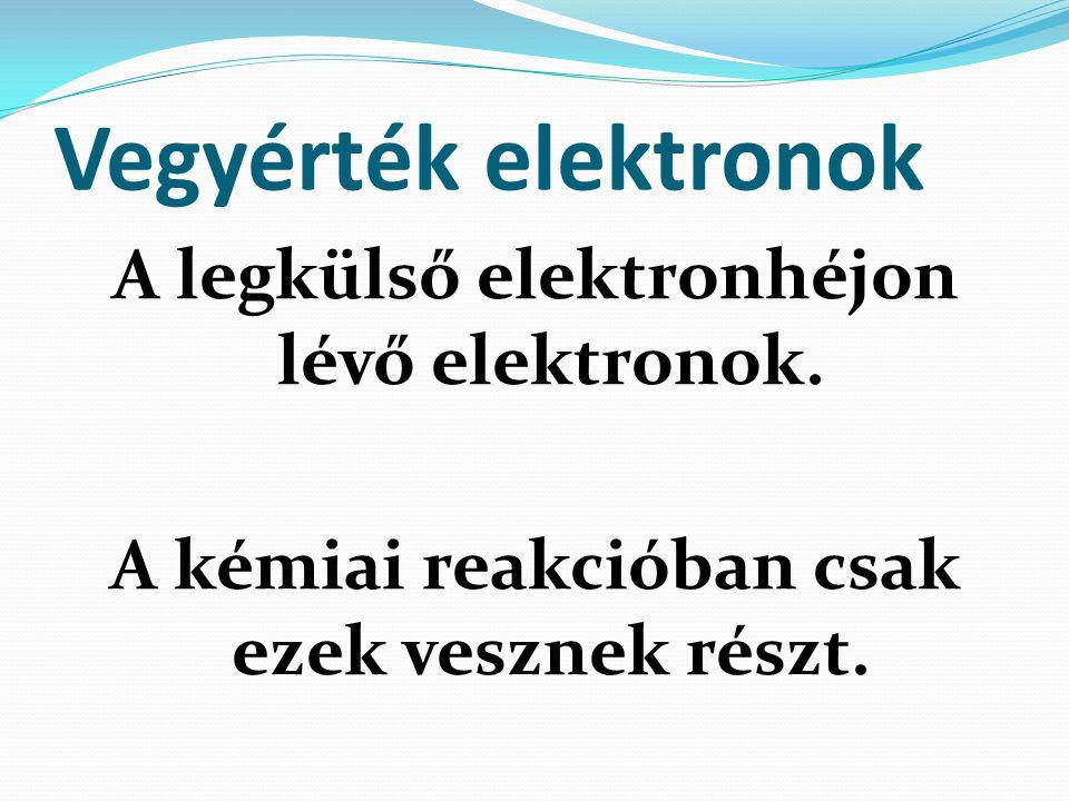 Vegyérték elektronok A legkülső elektronhéjon lévő elektronok.