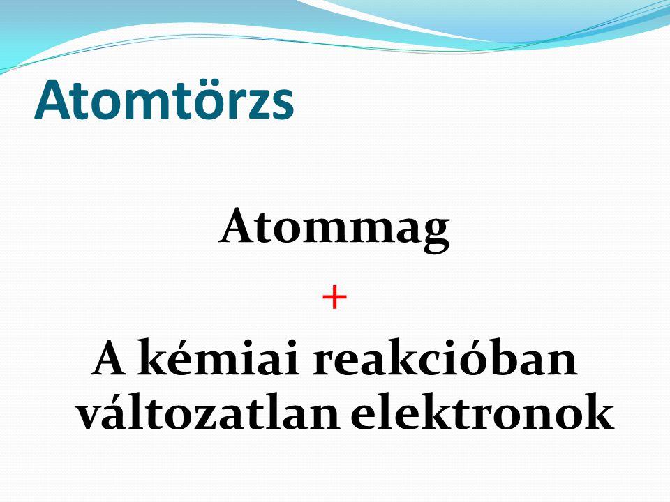 Atomtörzs Atommag + A kémiai reakcióban változatlan elektronok