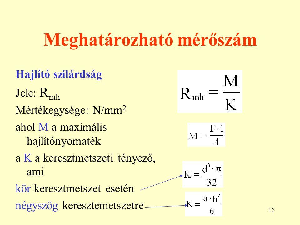 12 Meghatározható mérőszám Hajlító szilárdság Jele: R mh Mértékegysége: N/mm 2 ahol M a maximális hajlítónyomaték a K a keresztmetszeti tényező, ami k