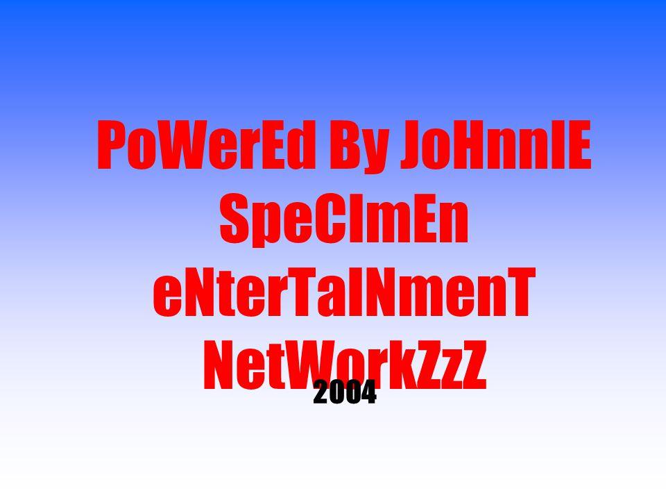 PoWerEd By JoHnnIE SpeCImEn eNterTaINmenT NetWorkZzZ 2004