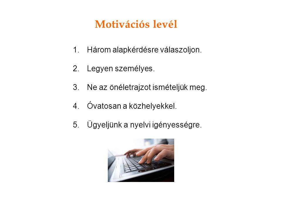 Motivációs levél 1.Három alapkérdésre válaszoljon. 2.Legyen személyes. 3.Ne az önéletrajzot ismételjük meg. 4.Óvatosan a közhelyekkel. 5.Ügyeljünk a n