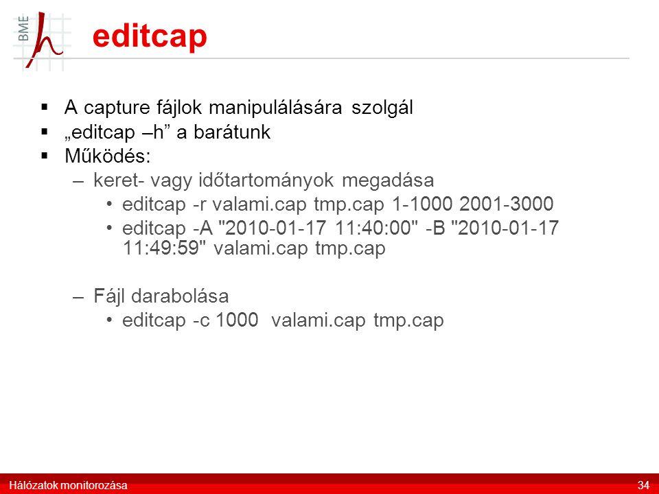 """editcap  A capture fájlok manipulálására szolgál  """"editcap –h a barátunk  Működés: –keret- vagy időtartományok megadása editcap -r valami.cap tmp.cap 1-1000 2001-3000 editcap -A 2010-01-17 11:40:00 -B 2010-01-17 11:49:59 valami.cap tmp.cap –Fájl darabolása editcap -c 1000 valami.cap tmp.cap Hálózatok monitorozása34"""