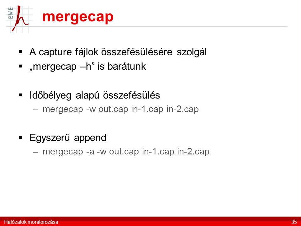 """mergecap  A capture fájlok összefésülésére szolgál  """"mergecap –h is barátunk  Időbélyeg alapú összefésülés –mergecap -w out.cap in-1.cap in-2.cap  Egyszerű append –mergecap -a -w out.cap in-1.cap in-2.cap Hálózatok monitorozása35"""
