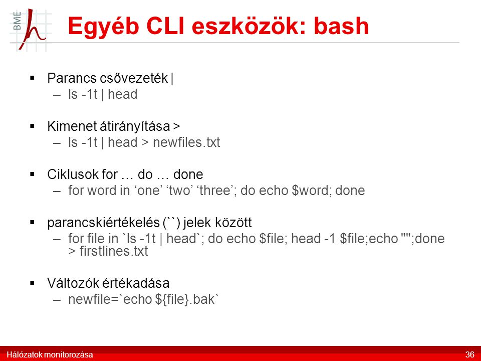 Egyéb CLI eszközök: bash  Parancs csővezeték | –ls -1t | head  Kimenet átirányítása > –ls -1t | head > newfiles.txt  Ciklusok for … do … done –for word in 'one' 'two' 'three'; do echo $word; done  parancskiértékelés (``) jelek között –for file in `ls -1t | head`; do echo $file; head -1 $file;echo ;done > firstlines.txt  Változók értékadása –newfile=`echo ${file}.bak` Hálózatok monitorozása36