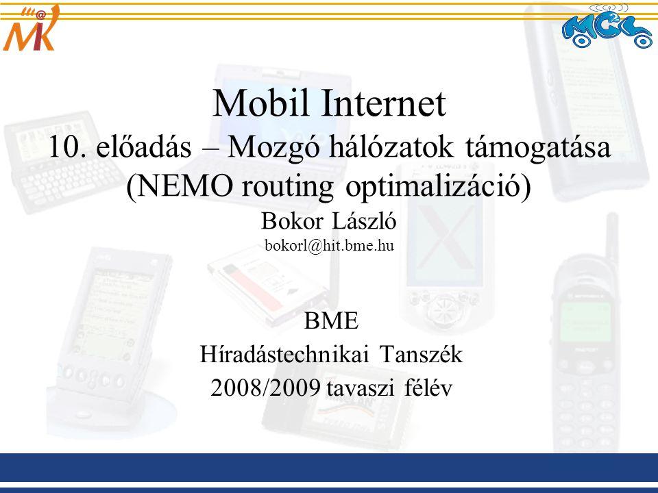 2008.03.20 Mobil Internet előadás BME-HIT 22 NEMO RO forgatókönyvek – Beágyazott NEMO-k esetében VMN jelenléte a NEMO-kban, illetve egymásba ágyazott NEMO-k Két fő megközelítés: –az útvonalon található HA-k számának csökkentését célzó módszerek: csak MR-ek egymásba ágyázását támogatja MIPv6-ot használó VMN-eket is támogatja (interakció a MIPv6 RR mechanizmusaival) Pl.: Reverse Routing Header (RRH) –az alagutak számának csökkentését célzó módszerek speciális jelzésüzenetek vagy routing fejlécek segítségével irányítják a csomagokat az alagutak mellőzése esetén a felfedezett útvonalon Pl.: Access Router Option (ARO), Nested Path Info (NPI)