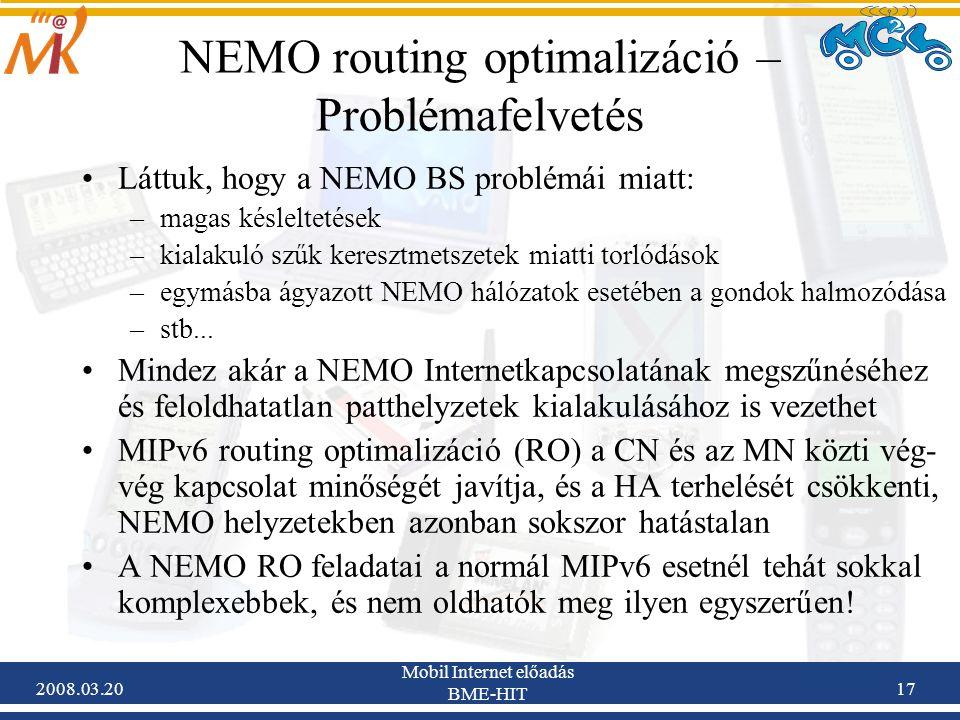 2008.03.20 Mobil Internet előadás BME-HIT 17 NEMO routing optimalizáció – Problémafelvetés Láttuk, hogy a NEMO BS problémái miatt: –magas késleltetések –kialakuló szűk keresztmetszetek miatti torlódások –egymásba ágyazott NEMO hálózatok esetében a gondok halmozódása –stb...
