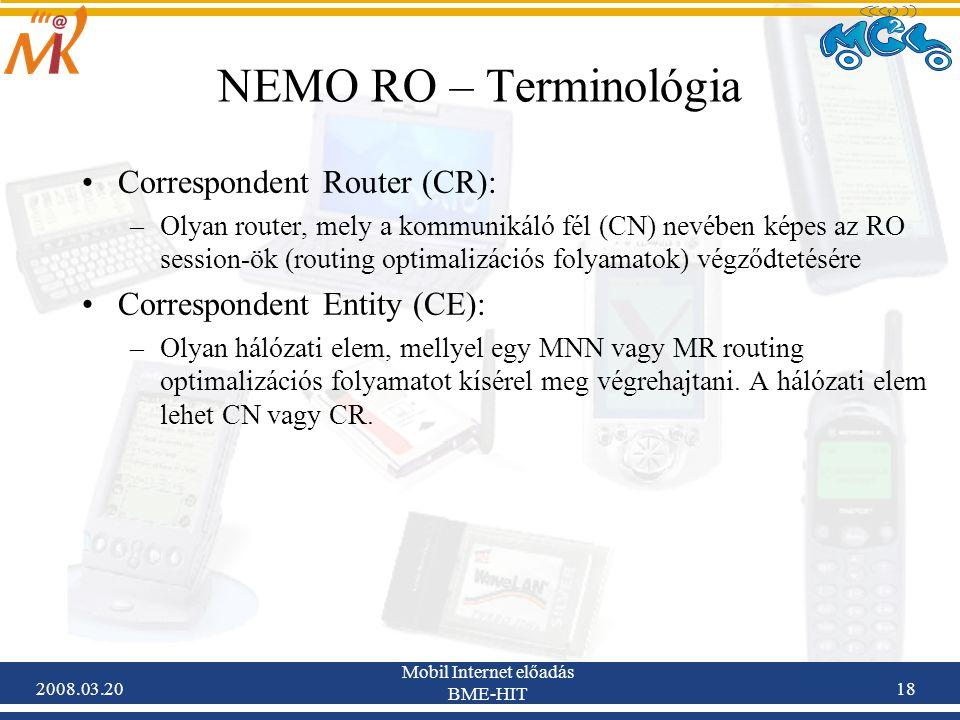 2008.03.20 Mobil Internet előadás BME-HIT 18 NEMO RO – Terminológia Correspondent Router (CR): –Olyan router, mely a kommunikáló fél (CN) nevében képes az RO session-ök (routing optimalizációs folyamatok) végződtetésére Correspondent Entity (CE): –Olyan hálózati elem, mellyel egy MNN vagy MR routing optimalizációs folyamatot kísérel meg végrehajtani.