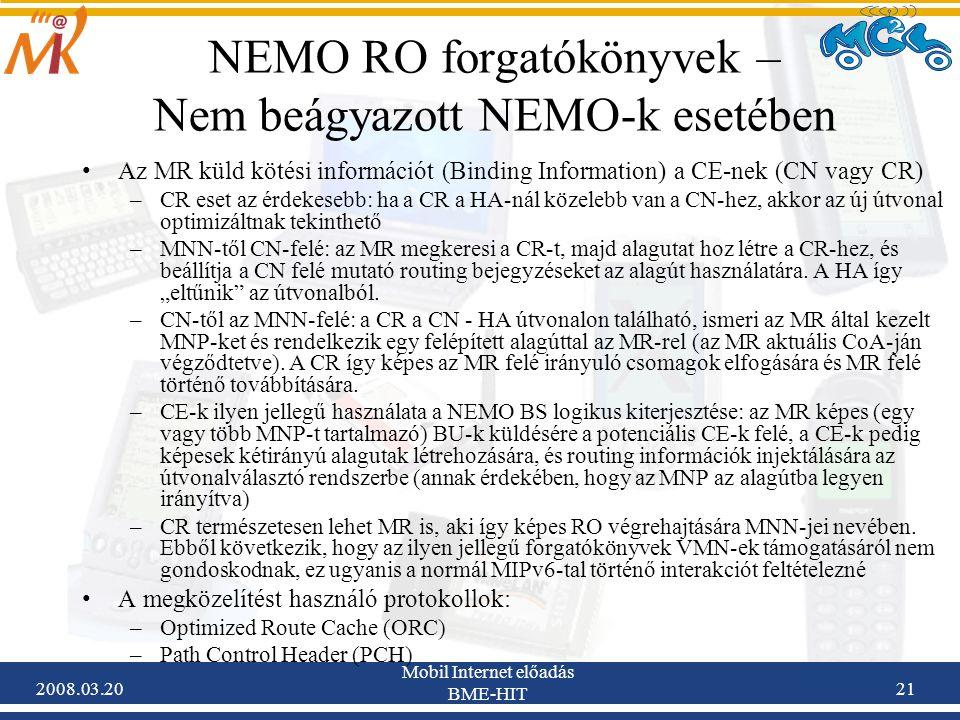 2008.03.20 Mobil Internet előadás BME-HIT 21 NEMO RO forgatókönyvek – Nem beágyazott NEMO-k esetében Az MR küld kötési információt (Binding Information) a CE-nek (CN vagy CR) –CR eset az érdekesebb: ha a CR a HA-nál közelebb van a CN-hez, akkor az új útvonal optimizáltnak tekinthető –MNN-től CN-felé: az MR megkeresi a CR-t, majd alagutat hoz létre a CR-hez, és beállítja a CN felé mutató routing bejegyzéseket az alagút használatára.