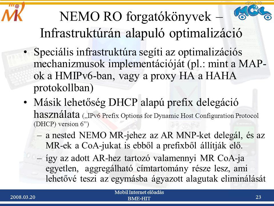 """2008.03.20 Mobil Internet előadás BME-HIT 23 NEMO RO forgatókönyvek – Infrastruktúrán alapuló optimalizáció Speciális infrastruktúra segíti az optimalizációs mechanizmusok implementációját (pl.: mint a MAP- ok a HMIPv6-ban, vagy a proxy HA a HAHA protokollban) Másik lehetőség DHCP alapú prefix delegáció használata (""""IPv6 Prefix Options for Dynamic Host Configuration Protocol (DHCP) version 6 ) –a nested NEMO MR-jehez az AR MNP-ket delegál, és az MR-ek a CoA-jukat is ebből a prefixből állítják elő."""