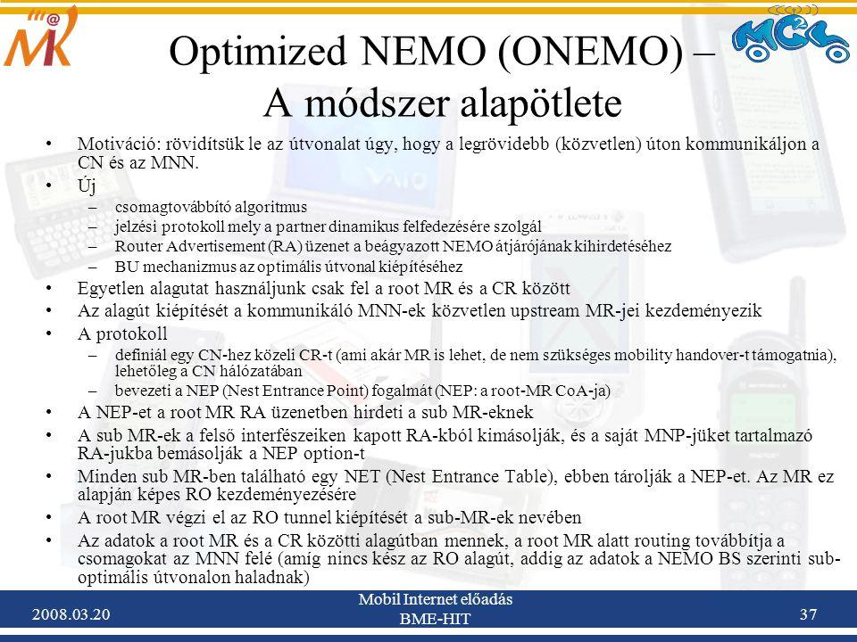2008.03.20 Mobil Internet előadás BME-HIT 37 Optimized NEMO (ONEMO) – A módszer alapötlete Motiváció: rövidítsük le az útvonalat úgy, hogy a legrövidebb (közvetlen) úton kommunikáljon a CN és az MNN.