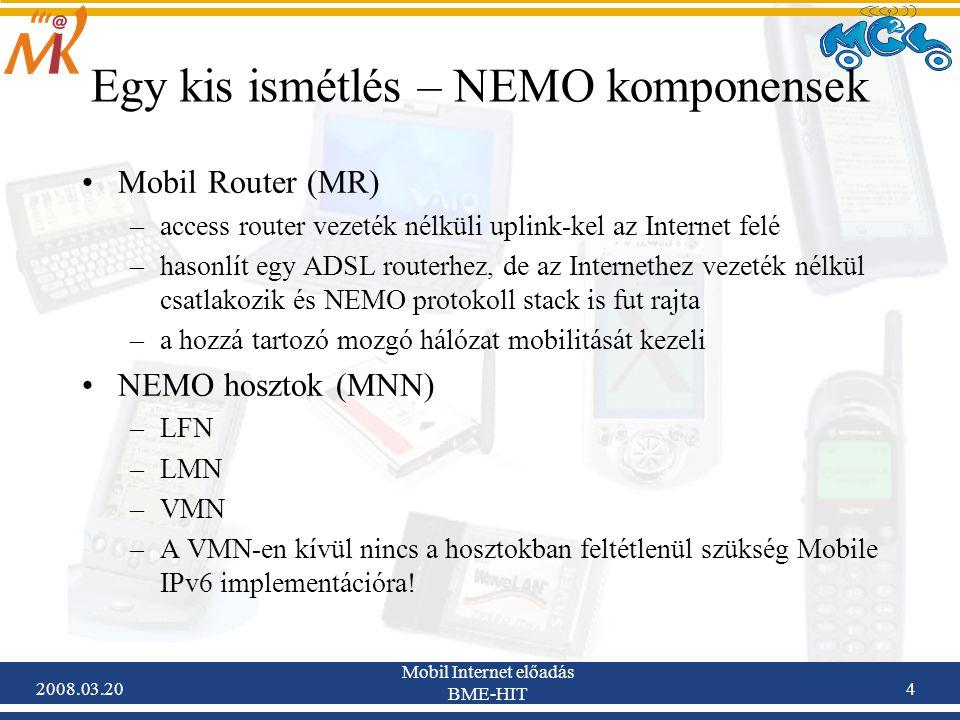 2008.03.20 Mobil Internet előadás BME-HIT 4 Egy kis ismétlés – NEMO komponensek Mobil Router (MR) –access router vezeték nélküli uplink-kel az Internet felé –hasonlít egy ADSL routerhez, de az Internethez vezeték nélkül csatlakozik és NEMO protokoll stack is fut rajta –a hozzá tartozó mozgó hálózat mobilitását kezeli NEMO hosztok (MNN) –LFN –LMN –VMN –A VMN-en kívül nincs a hosztokban feltétlenül szükség Mobile IPv6 implementációra!