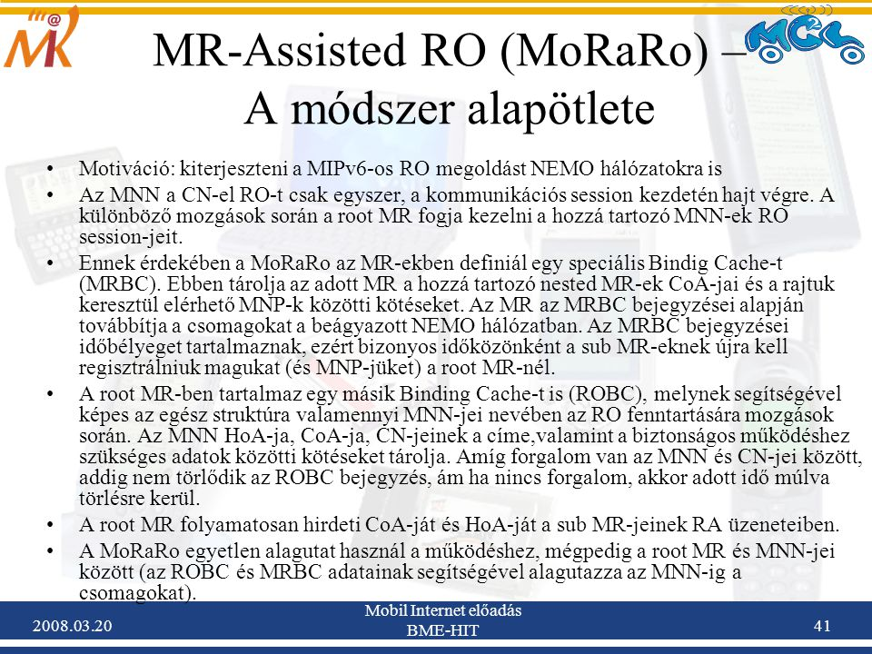2008.03.20 Mobil Internet előadás BME-HIT 41 MR-Assisted RO (MoRaRo) – A módszer alapötlete Motiváció: kiterjeszteni a MIPv6-os RO megoldást NEMO hálózatokra is Az MNN a CN-el RO-t csak egyszer, a kommunikációs session kezdetén hajt végre.