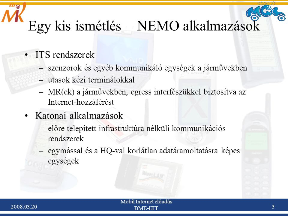 2008.03.20 Mobil Internet előadás BME-HIT 5 Egy kis ismétlés – NEMO alkalmazások ITS rendszerek –szenzorok és egyéb kommunikáló egységek a járművekben –utasok kézi terminálokkal –MR(ek) a járművekben, egress interfészükkel biztosítva az Internet-hozzáférést Katonai alkalmazások –előre telepített infrastruktúra nélküli kommunikációs rendszerek –egymással és a HQ-val korlátlan adatáramoltatásra képes egységek