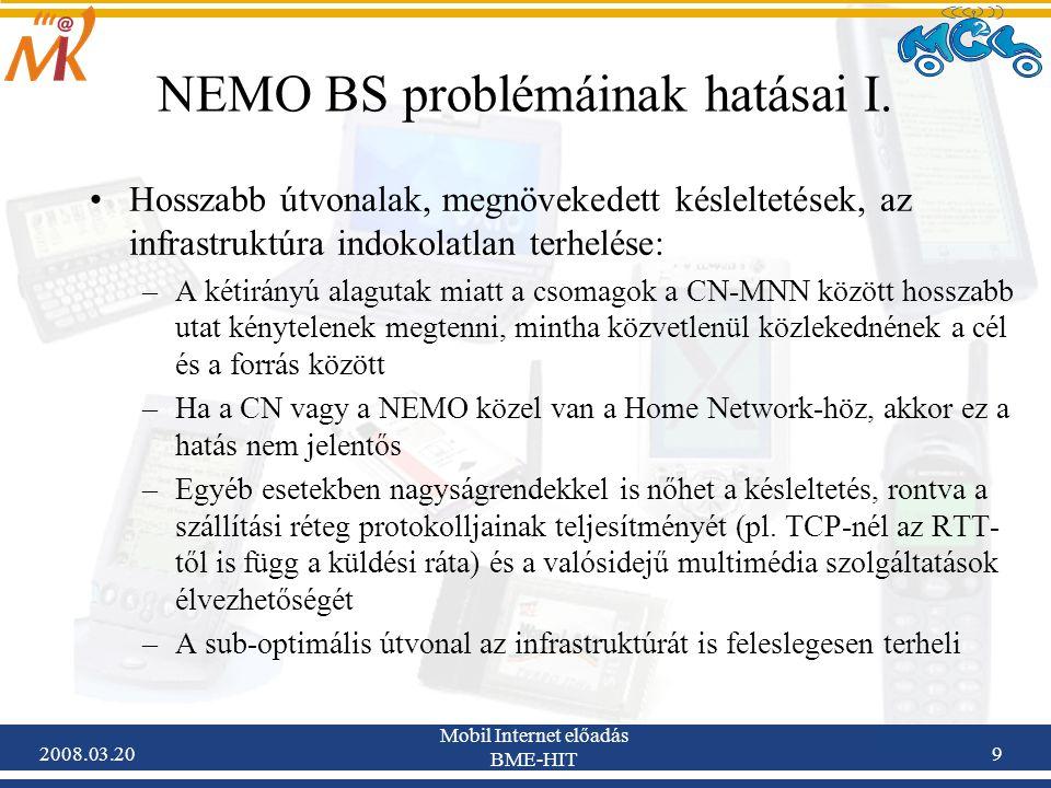 2008.03.20 Mobil Internet előadás BME-HIT 40 Optimized NEMO (ONEMO) – Előnyök és hátrányok Előnyök: –Nem szerepel HA az optimalizált útvonalon –A jelzési overhead független a beágyazottsági szinttől –Nincs háromszögelés az RO útvonalon –Megoldást kínál valamennyi létező use case-re (non-nested, distinct nested, same nested, MIPv6 és nem MIPv6 képes node- ok közötti kommunikáció) –Megoldja az intra-NEMO mozgás kérdéseit Hátrányok: –Ha sok MNN kommunikál ugyanabból a nested hálózatból, akkor a root MR-nek sok alagutat kell kezelnie (mozgás esetén frissítenie), így nagy lehet a számítási terhelés a root MR-ben.
