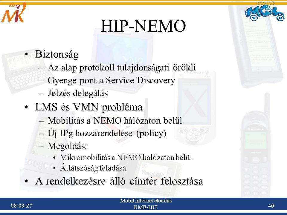 08-03-27 Mobil Internet előadás BME-HIT 40 HIP-NEMO Biztonság –Az alap protokoll tulajdonságati örökli –Gyenge pont a Service Discovery –Jelzés delegálás LMS és VMN probléma –Mobilitás a NEMO hálózaton belül –Új IPg hozzárendelése (policy) –Megoldás: Mikromobilitás a NEMO halózaton belül Átlátszóság feladása A rendelkezésre álló címtér felosztása
