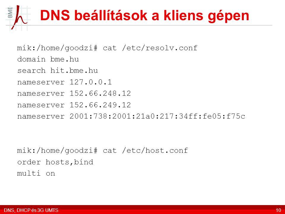 DNS, DHCP és 3G UMTS10 DNS beállítások a kliens gépen mik:/home/goodzi# cat /etc/resolv.conf domain bme.hu search hit.bme.hu nameserver 127.0.0.1 nameserver 152.66.248.12 nameserver 152.66.249.12 nameserver 2001:738:2001:21a0:217:34ff:fe05:f75c mik:/home/goodzi# cat /etc/host.conf order hosts,bind multi on