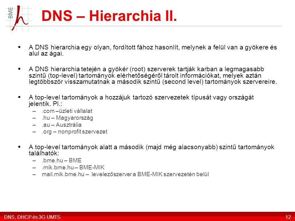 DNS, DHCP és 3G UMTS12 DNS – Hierarchia II.  A DNS hierarchia egy olyan, fordított fához hasonlít, melynek a felül van a gyökere és alul az ágai.  A