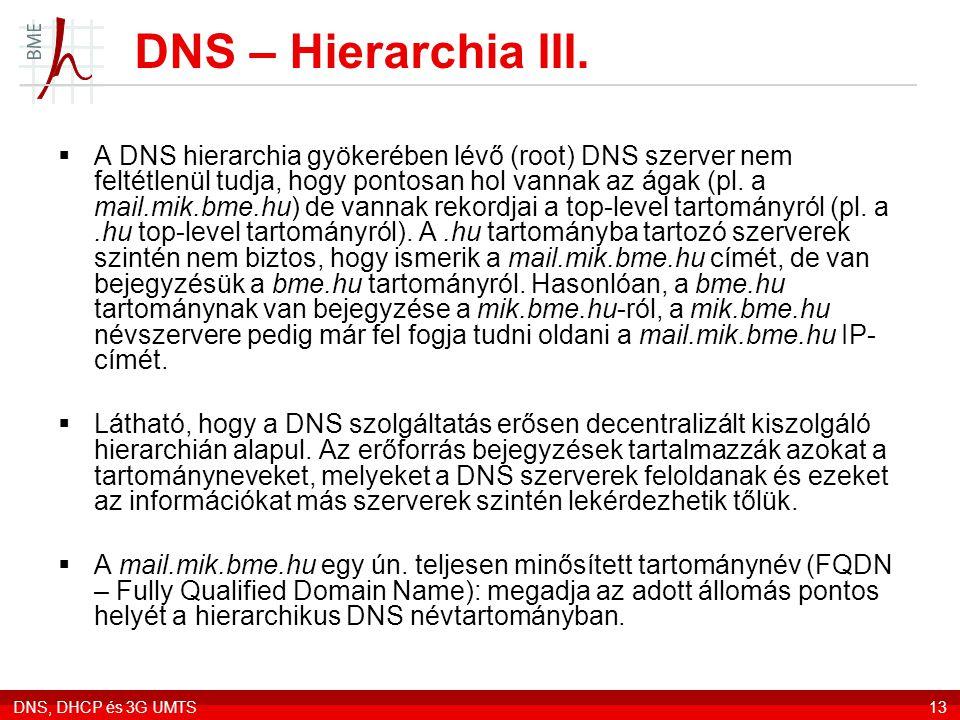 DNS, DHCP és 3G UMTS13 DNS – Hierarchia III.  A DNS hierarchia gyökerében lévő (root) DNS szerver nem feltétlenül tudja, hogy pontosan hol vannak az