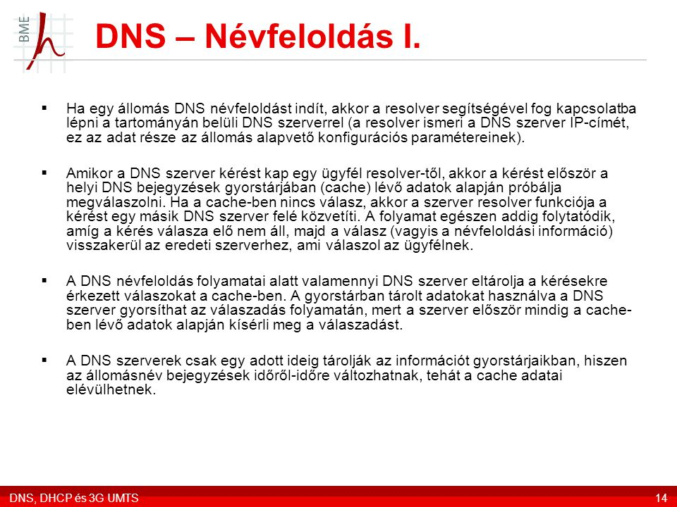 DNS, DHCP és 3G UMTS14 DNS – Névfeloldás I.  Ha egy állomás DNS névfeloldást indít, akkor a resolver segítségével fog kapcsolatba lépni a tartományán