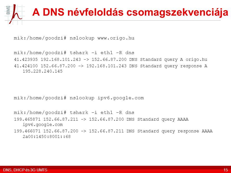 DNS, DHCP és 3G UMTS15 A DNS névfeloldás csomagszekvenciája mik:/home/goodzi# nslookup www.origo.hu mik:/home/goodzi# tshark -i eth1 -R dns 41.423935 192.168.101.243 -> 152.66.87.200 DNS Standard query A origo.hu 41.424100 152.66.87.200 -> 192.168.101.243 DNS Standard query response A 195.228.240.145 mik:/home/goodzi# nslookup ipv6.google.com mik:/home/goodzi# tshark -i eth1 -R dns 199.465871 152.66.87.211 -> 152.66.87.200 DNS Standard query AAAA ipv6.google.com 199.466071 152.66.87.200 -> 152.66.87.211 DNS Standard query response AAAA 2a00:1450:8001::68