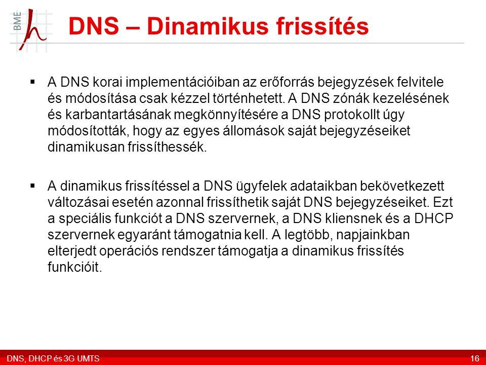 DNS, DHCP és 3G UMTS16 DNS – Dinamikus frissítés  A DNS korai implementációiban az erőforrás bejegyzések felvitele és módosítása csak kézzel történhe