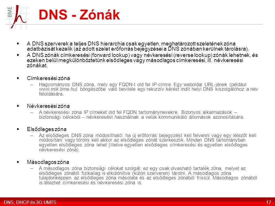 DNS, DHCP és 3G UMTS17 DNS - Zónák  A DNS szerverek a teljes DNS hierarchia csak egyetlen, meghatározott szeletének zóna adatbázisát kezelik (az adott szelet erőforrás bejegyzései a DNS zónában kerülnek tárolásra).