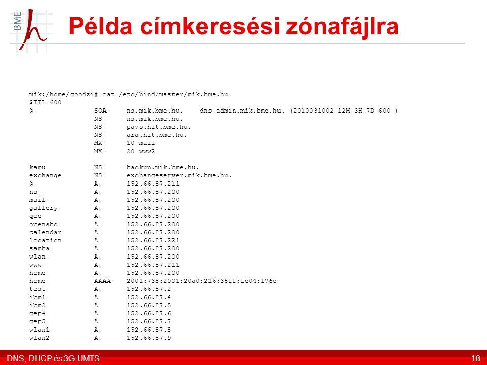DNS, DHCP és 3G UMTS18 Példa címkeresési zónafájlra mik:/home/goodzi# cat /etc/bind/master/mik.bme.hu $TTL 600 @ SOA ns.mik.bme.hu. dns-admin.mik.bme.