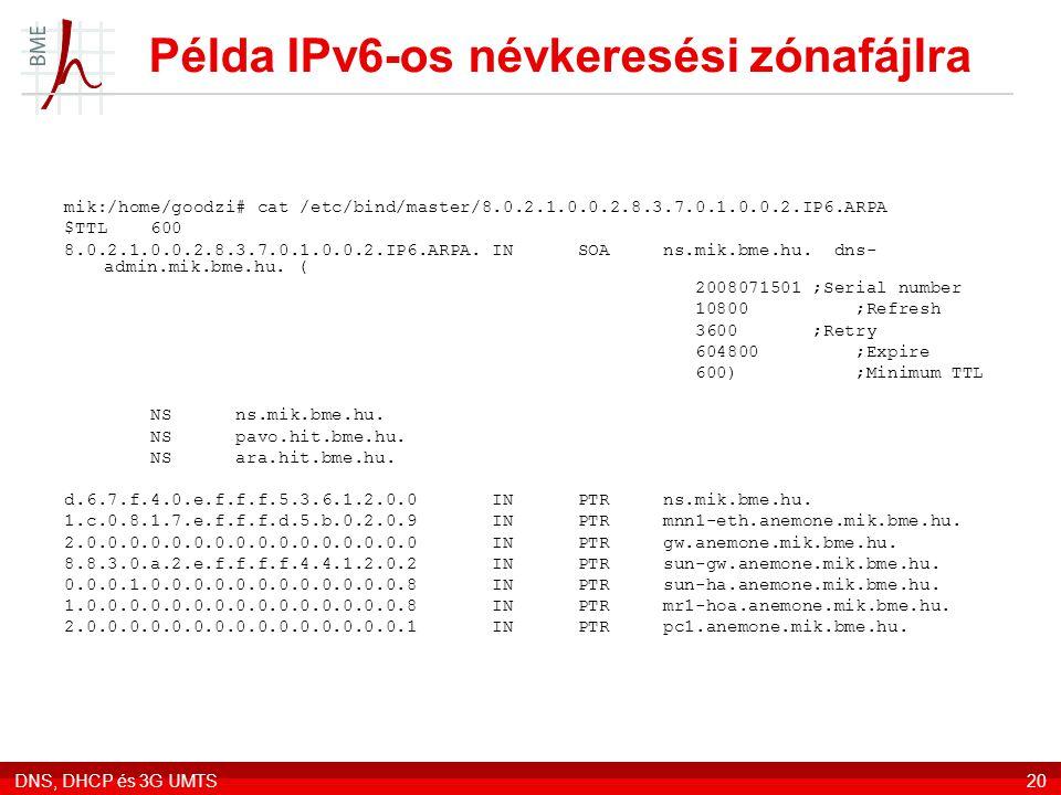 DNS, DHCP és 3G UMTS20 Példa IPv6-os névkeresési zónafájlra mik:/home/goodzi# cat /etc/bind/master/8.0.2.1.0.0.2.8.3.7.0.1.0.0.2.IP6.ARPA $TTL 600 8.0