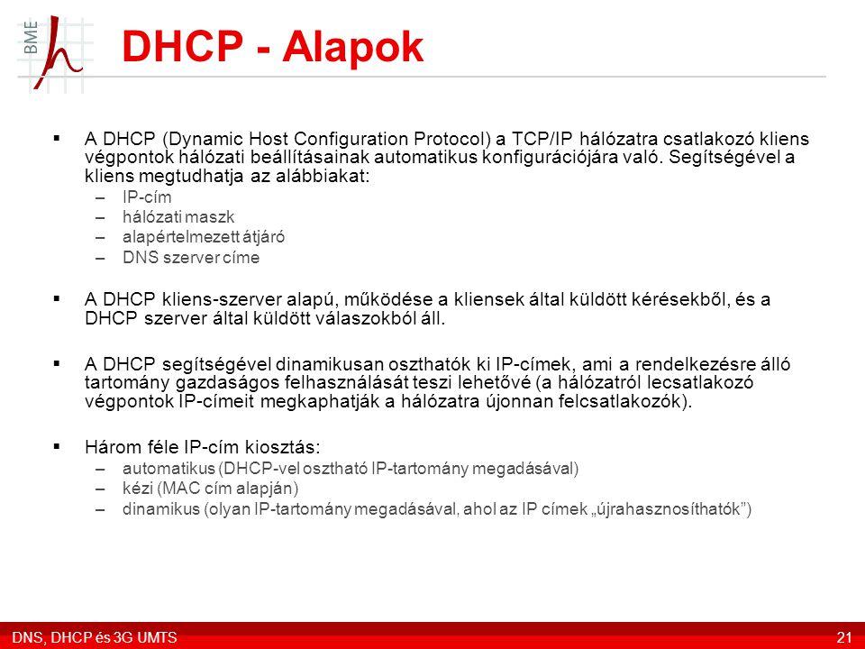 DNS, DHCP és 3G UMTS21 DHCP - Alapok  A DHCP (Dynamic Host Configuration Protocol) a TCP/IP hálózatra csatlakozó kliens végpontok hálózati beállításainak automatikus konfigurációjára való.