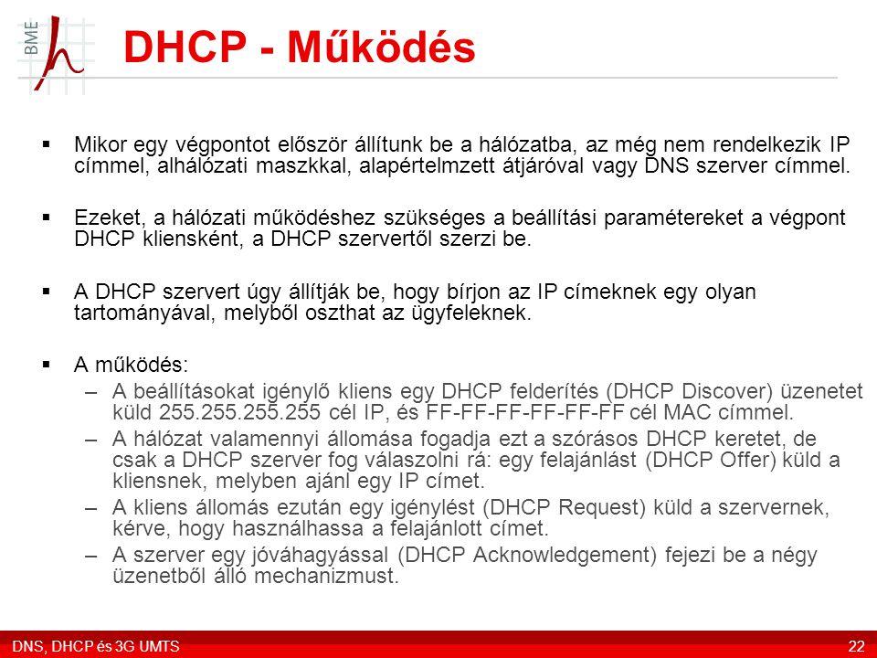 DNS, DHCP és 3G UMTS22 DHCP - Működés  Mikor egy végpontot először állítunk be a hálózatba, az még nem rendelkezik IP címmel, alhálózati maszkkal, alapértelmzett átjáróval vagy DNS szerver címmel.