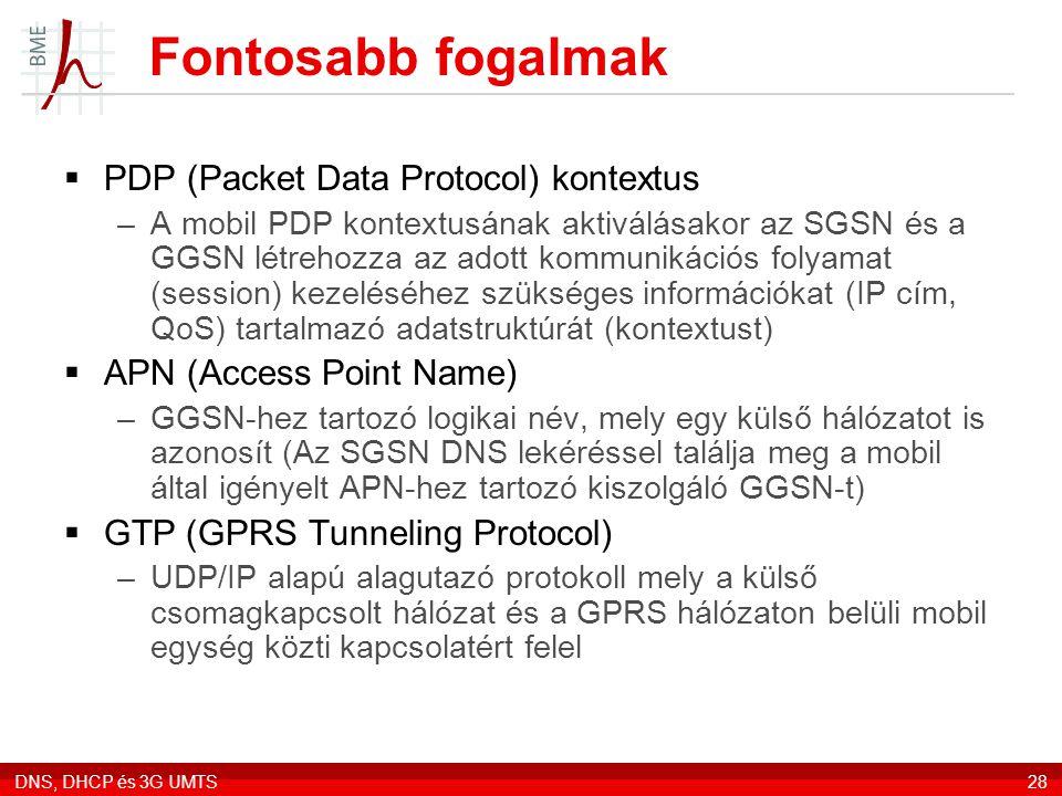DNS, DHCP és 3G UMTS28 Fontosabb fogalmak  PDP (Packet Data Protocol) kontextus –A mobil PDP kontextusának aktiválásakor az SGSN és a GGSN létrehozza az adott kommunikációs folyamat (session) kezeléséhez szükséges információkat (IP cím, QoS) tartalmazó adatstruktúrát (kontextust)  APN (Access Point Name) –GGSN-hez tartozó logikai név, mely egy külső hálózatot is azonosít (Az SGSN DNS lekéréssel találja meg a mobil által igényelt APN-hez tartozó kiszolgáló GGSN-t)  GTP (GPRS Tunneling Protocol) –UDP/IP alapú alagutazó protokoll mely a külső csomagkapcsolt hálózat és a GPRS hálózaton belüli mobil egység közti kapcsolatért felel