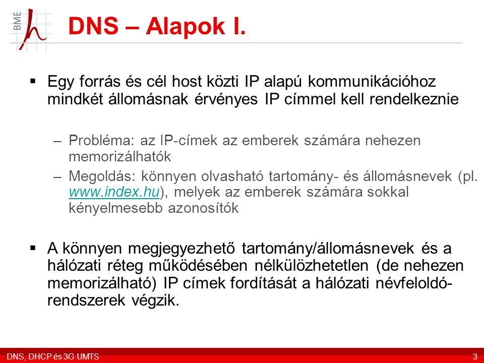 DNS, DHCP és 3G UMTS3 DNS – Alapok I.  Egy forrás és cél host közti IP alapú kommunikációhoz mindkét állomásnak érvényes IP címmel kell rendelkeznie