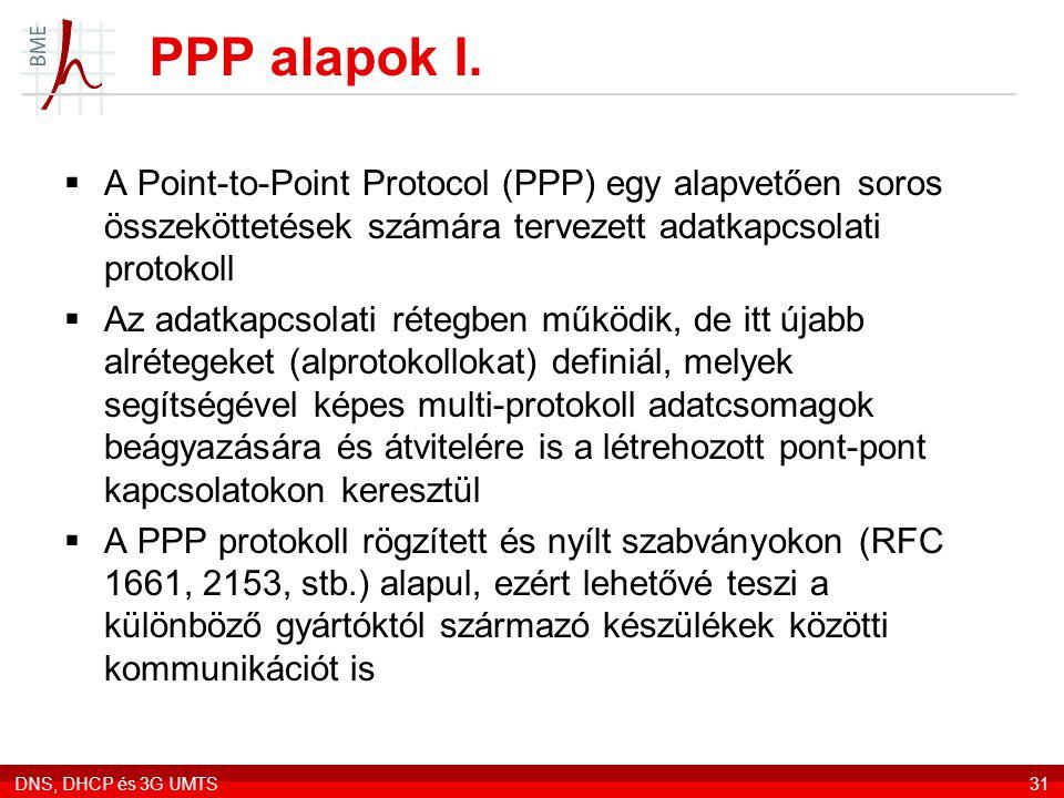 DNS, DHCP és 3G UMTS31  A Point-to-Point Protocol (PPP) egy alapvetően soros összeköttetések számára tervezett adatkapcsolati protokoll  Az adatkapcsolati rétegben működik, de itt újabb alrétegeket (alprotokollokat) definiál, melyek segítségével képes multi-protokoll adatcsomagok beágyazására és átvitelére is a létrehozott pont-pont kapcsolatokon keresztül  A PPP protokoll rögzített és nyílt szabványokon (RFC 1661, 2153, stb.) alapul, ezért lehetővé teszi a különböző gyártóktól származó készülékek közötti kommunikációt is PPP alapok I.