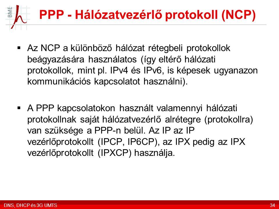 DNS, DHCP és 3G UMTS34 PPP - Hálózatvezérlő protokoll (NCP)  Az NCP a különböző hálózat rétegbeli protokollok beágyazására használatos (így eltérő hálózati protokollok, mint pl.