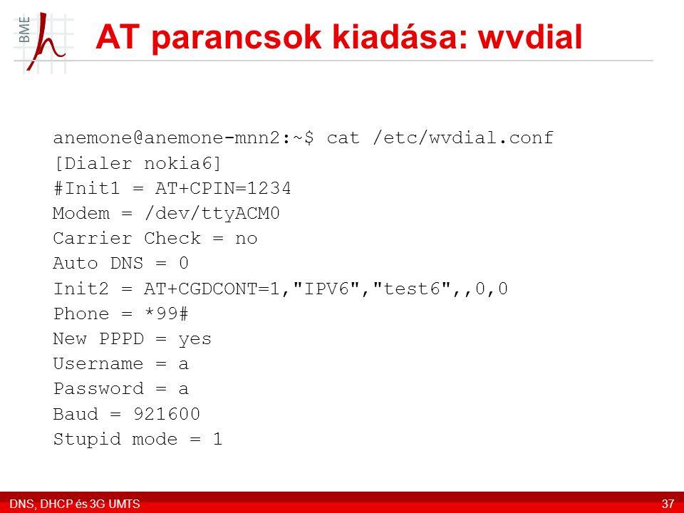 DNS, DHCP és 3G UMTS37 AT parancsok kiadása: wvdial anemone@anemone-mnn2:~$ cat /etc/wvdial.conf [Dialer nokia6] #Init1 = AT+CPIN=1234 Modem = /dev/tt