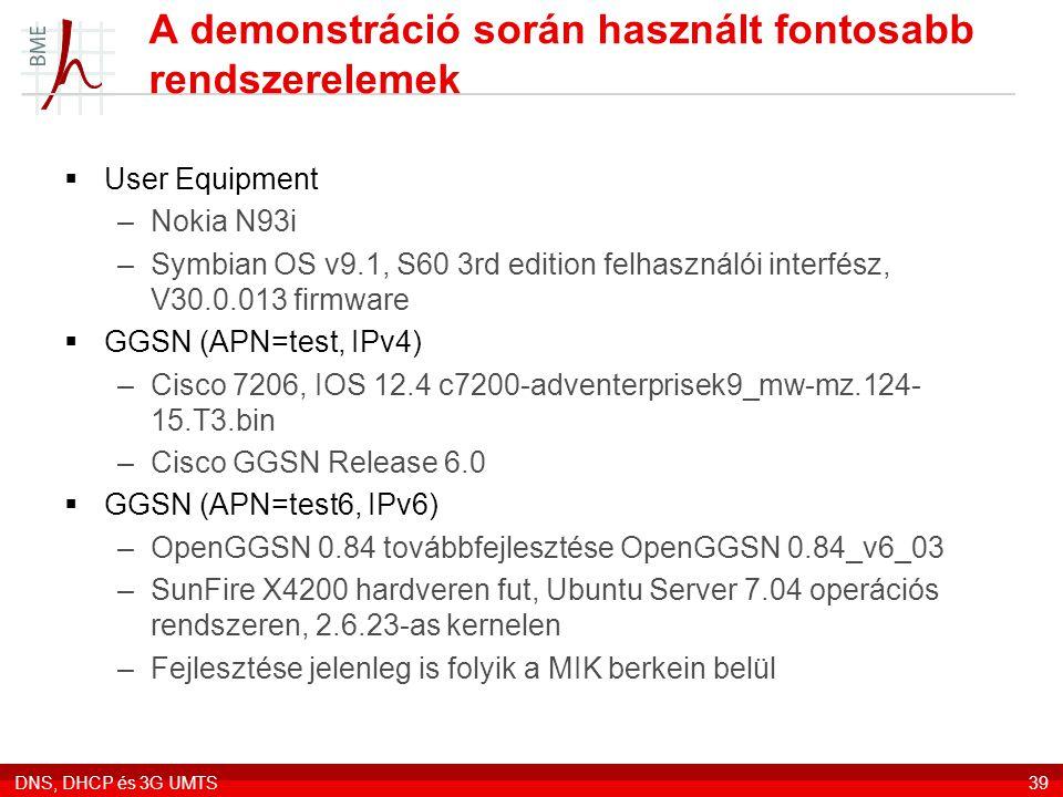 DNS, DHCP és 3G UMTS39 A demonstráció során használt fontosabb rendszerelemek  User Equipment –Nokia N93i –Symbian OS v9.1, S60 3rd edition felhasználói interfész, V30.0.013 firmware  GGSN (APN=test, IPv4) –Cisco 7206, IOS 12.4 c7200-adventerprisek9_mw-mz.124- 15.T3.bin –Cisco GGSN Release 6.0  GGSN (APN=test6, IPv6) –OpenGGSN 0.84 továbbfejlesztése OpenGGSN 0.84_v6_03 –SunFire X4200 hardveren fut, Ubuntu Server 7.04 operációs rendszeren, 2.6.23-as kernelen –Fejlesztése jelenleg is folyik a MIK berkein belül